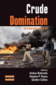 Crude Domination - An Anthropology of Oil ebook by Andrea Behrends,Stephen Reyna,Günther Schlee