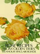 Rose Recipes from Olden Times ebook by Eleanour Sinclair Rohde