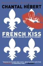 French Kiss - Stephen Harper's Blind Date with Quebec ebook by Chantal Hebert