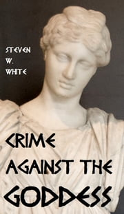 Crime Against the Goddess ebook by Steven W. White