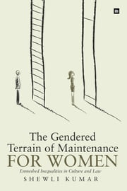 The Gendered Terrain of Maintenance for Women - Enmeshed Inequalities in Culture and Law  ebook by Shewli Kumar