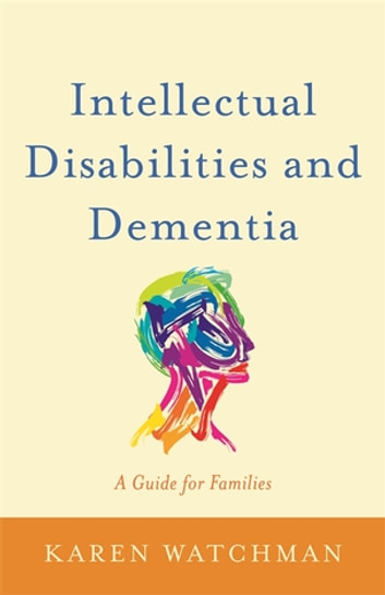 Intellectual Disabilities and Dementia - A Guide for Families eBook by Karen Watchman