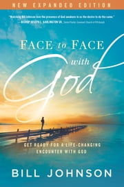 Face to Face With God - Get Ready for a Life-Changing Encounter with God ebook by Bill Johnson