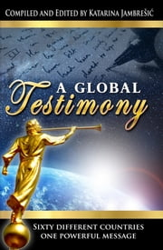 A Global Testimony - Sixty Different Countries, One Powerful Message ebook by Victoria Robinson,Kristi Alldredge,Katarina Jambresic