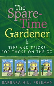The Spare-Time Gardener - Tips and Tricks for Those on the Go ebook by Barbara Hill Freeman