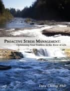 Proactive Stress Management: Optimizing your position in the river of life ebook by Dave Chong