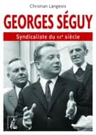 Georges Séguy - Syndicaliste du XXe siècle eBook by Christian Langeois