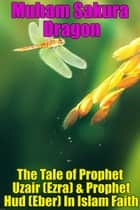 The Tale of Prophet Uzair (Ezra) & Prophet Hud (Eber) In Islam Faith ebook by Muham Sakura Dragon