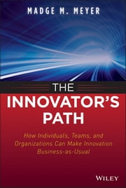 The Innovator's Path - How Individuals, Teams, and Organizations Can Make Innovation Business-as-Usual ebook by Madge M. Meyer