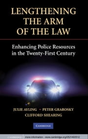 Lengthening the Arm of the Law - Enhancing Police Resources in the Twenty-First Century ebook by Julie Ayling,Peter Grabosky,Clifford Shearing