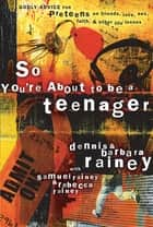 So You're About to Be a Teenager - Godly Advice for Preteens on Friends, Love, Sex, Faith, and Other Life Issues ebook by Dennis Rainey, Barbara Rainey, Rebecca Rainey,...