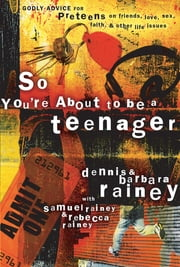 So You're About to Be a Teenager - Godly Advice for Preteens on Friends, Love, Sex, Faith, and Other Life Issues ebook by Dennis Rainey,Barbara Rainey,Rebecca Rainey,Samuel Rainey