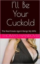 I'll Be Your Cuckold: The Real Estate Agent Bangs My Wife ebook by