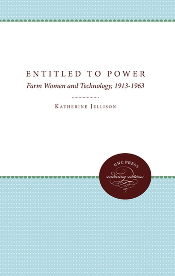Entitled to Power - Farm Women and Technology, 1913-1963 ebook by Katherine Jellison