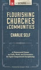Flourishing Churches and Communities: A Pentecostal Primer on Faith, Work, and Economics for Spirit-Empowered Discipleship ebook by Charlie Self
