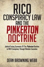 RICO Conspiracy Law and the Pinkerton Doctrine - Judicial Fusing Symmetry Of The Pinkerton Doctrine to RICO Conspiracy Through Mediate Causation ebook by Dean Browning Webb