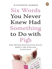 Six Words You Never Knew Had Something to Do with Pigs - And Other Fascinating Facts About the English Language ebook by Katherine Barber