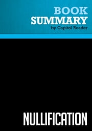 Summary of Nullification: How to Resist Federal Tyranny in the 21st Century - Thomas E. Woods, Jr. ebook by Capitol Reader