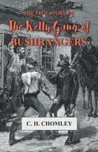 The True Story of The Kelly Gang of Bushrangers ebook by C. H. Chomley