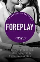 Foreplay - Your guide to incredible, exhilarating, sensational sex ebook by Adams Media