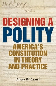 Designing a Polity - America's Constitution in Theory and Practice ebook by James W. Ceaser