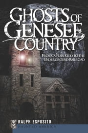 Ghosts of the Genesee County - From Captain Kidd to the Underground Railroad ebook by Ralph Esposito