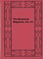 The Botanical Magazine, Vol. 03 ebook by William Curtis