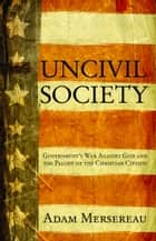 Uncivil Society: Government's War Against God and the Plight of the Christian Citizen ebook by Mersereau, Adam