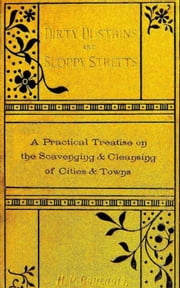 Dirty Dustbins and Sloppy Streets - A Practical Treatise on the Scavening and Cleansing of Cities and Towns ebook by H. Percy Boulnois