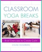 Classroom Yoga Breaks: Brief Exercises to Create Calm ebook by Louise Goldberg