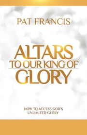 Altars to Our King of Glory - How to Access God's Unlimited Glory ebook by Pat Francis
