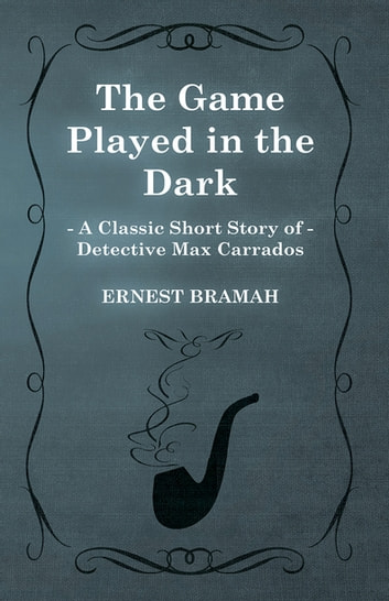 The Game Played in the Dark (A Classic Short Story of Detective Max Carrados) ebook by Ernest Bramah