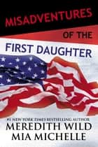 Misadventures of the First Daughter ebook by Meredith Wild, Mia Michelle
