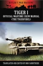 Tiger I - The Official Wartime Crew Manual ebook by Bob Carruthers