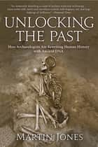 Unlocking the Past - How Archaeologists Are Rewriting Human History with Ancient DNA 電子書 by Martin Jones