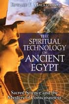 The Spiritual Technology of Ancient Egypt: Sacred Science and the Mystery of Consciousness ebook by Edward F. Malkowski,Christopher Dunn