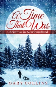 A Time That Was - Christmas in Newfoundland ebook by Gary Collins