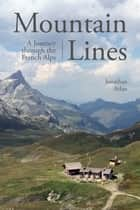 Mountain Lines - A Journey through the French Alps ebook by Jonathan Arlan