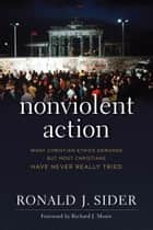 Nonviolent Action - What Christian Ethics Demands but Most Christians Have Never Really Tried ebook by Ronald J. Sider, Richard Mouw