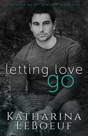 Letting Love Go - Damaged Heart Series ebook by Katharina LeBoeuf