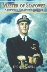 Master of Seapower - A Biography of Fleet Admiral Ernest J. King ebook by Thomas B. Buell