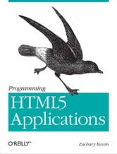 Programming HTML5 Applications - Building Powerful Cross-Platform Environments in JavaScript ebook by Zachary Kessin