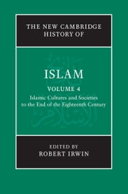 The New Cambridge History of Islam: Volume 4, Islamic Cultures and Societies to the End of the Eighteenth Century ebook by Robert Irwin