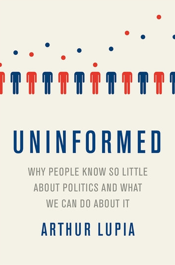Uninformed - Why People Seem to Know So Little about Politics and What We Can Do about It ebook by Arthur Lupia