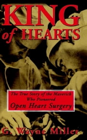 King of Hearts - The True Story of the Maverick Who Pioneered Open Heart Surgery ekitaplar by G. Wayne Miller