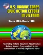 U.S. Marine Corps Civic Action Effort in Vietnam, March 1965: March 1966 - Fascinating Historic Document About Civilian Aid and Support Programs Early in the Vietnam War, III Marine Amphibious Force ebook by Progressive Management