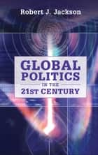 Global Politics in the 21st Century ebook by Robert J. Jackson