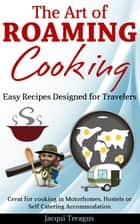 The Art of Roaming Cooking - Easy Recipes Designed for Travelers ebook by Jacqui Treagus