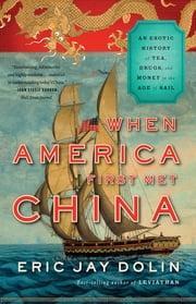 When America First Met China: An Exotic History of Tea, Drugs, and Money in the Age of Sail ebook by Eric Jay Dolin