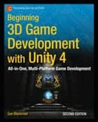 Beginning 3D Game Development with Unity 4 - All-in-one, multi-platform game development ebook by Sue  Blackman